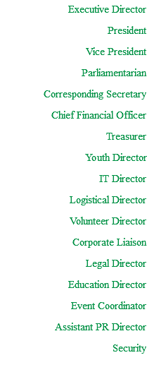 Executive Director President Vice President Parliamentarian Corresponding Secretary Chief Financial Officer Treasurer Youth Director IT Director Logistical Director Volunteer Director Corporate Liaison Legal Director Education Director Event Coordinator Assistant PR Director Security